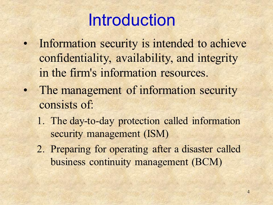 4 Introduction Information security is intended to achieve confidentiality, availability, and integrity in the firm's information resources. The manag