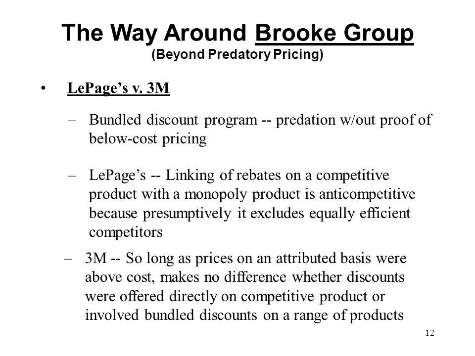12 LePage's v. 3M The Way Around Brooke Group (Beyond Predatory Pricing) –Bundled discount program -- predation w/out proof of below-cost pricing –LeP