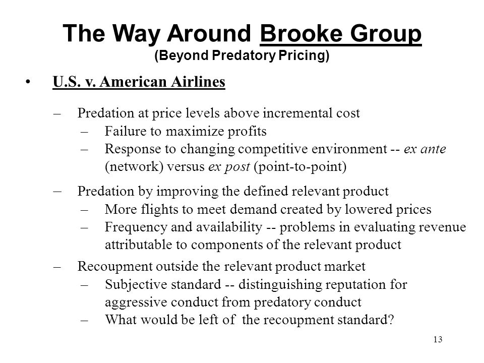 13 U.S. v. American Airlines The Way Around Brooke Group (Beyond Predatory Pricing) –Predation at price levels above incremental cost –Failure to maxi