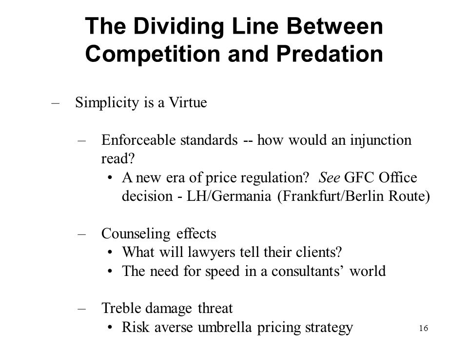 16 The Dividing Line Between Competition and Predation –Simplicity is a Virtue –Enforceable standards -- how would an injunction read? A new era of pr