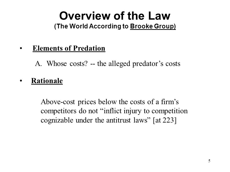 5 Elements of Predation Overview of the Law (The World According to Brooke Group) A.Whose costs? -- the alleged predator's costs Rationale Above-cost