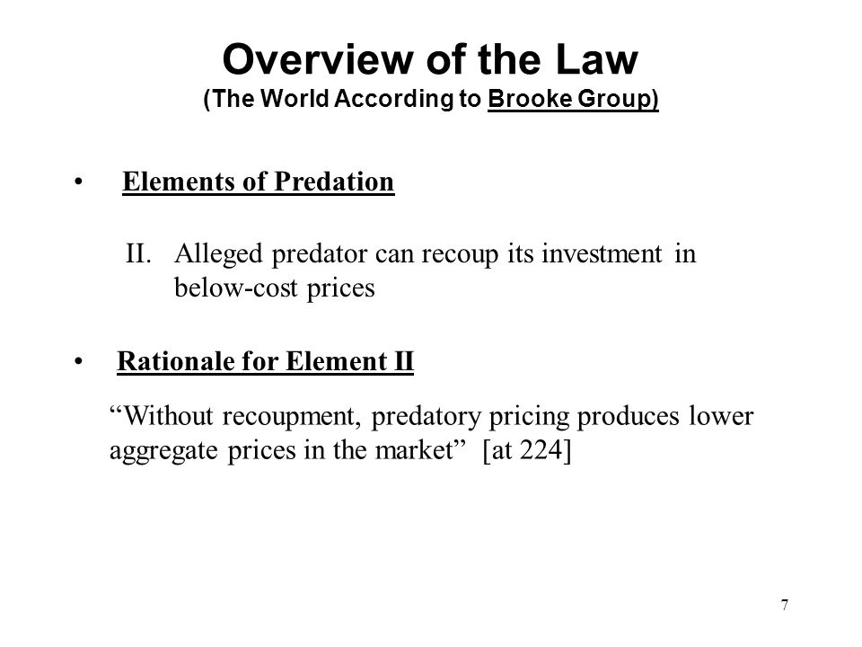 7 Elements of Predation Overview of the Law (The World According to Brooke Group) II.Alleged predator can recoup its investment in below-cost prices R