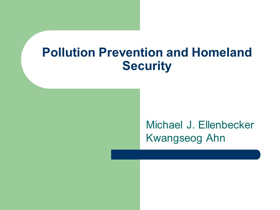 Pollution Prevention and Homeland Security Michael J. Ellenbecker Kwangseog Ahn