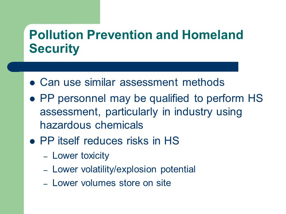 Pollution Prevention and Homeland Security Can use similar assessment methods PP personnel may be qualified to perform HS assessment, particularly in industry using hazardous chemicals PP itself reduces risks in HS – Lower toxicity – Lower volatility/explosion potential – Lower volumes store on site