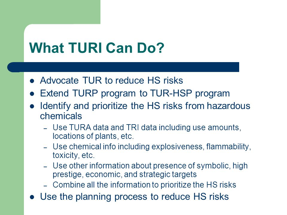 What TURI Can Do? Advocate TUR to reduce HS risks Extend TURP program to TUR-HSP program Identify and prioritize the HS risks from hazardous chemicals