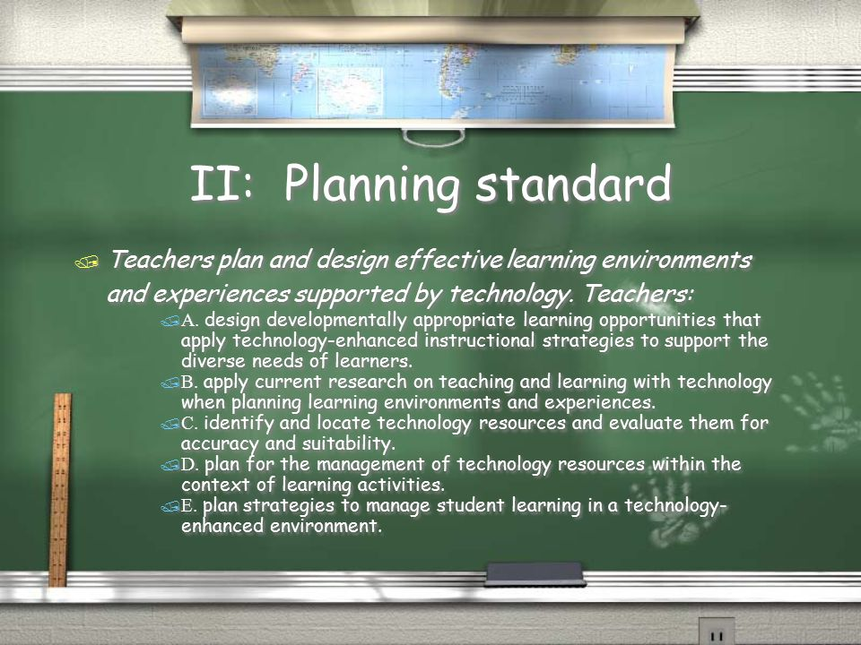 II: Planning standard  Teachers plan and design effective learning environments and experiences supported by technology.