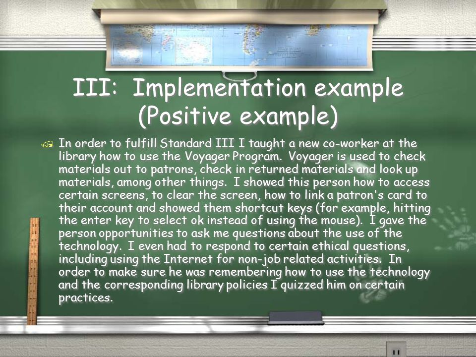 III: Implementation example (Positive example) / In order to fulfill Standard III I taught a new co-worker at the library how to use the Voyager Program.