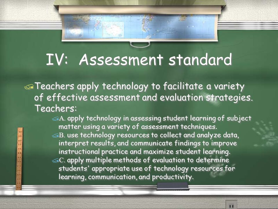 IV: Assessment standard  Teachers apply technology to facilitate a variety of effective assessment and evaluation strategies. Teachers:  A. apply te