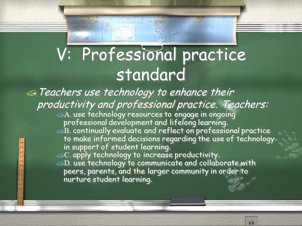 V: Professional practice standard  Teachers use technology to enhance their productivity and professional practice. Teachers:  A. use technology res