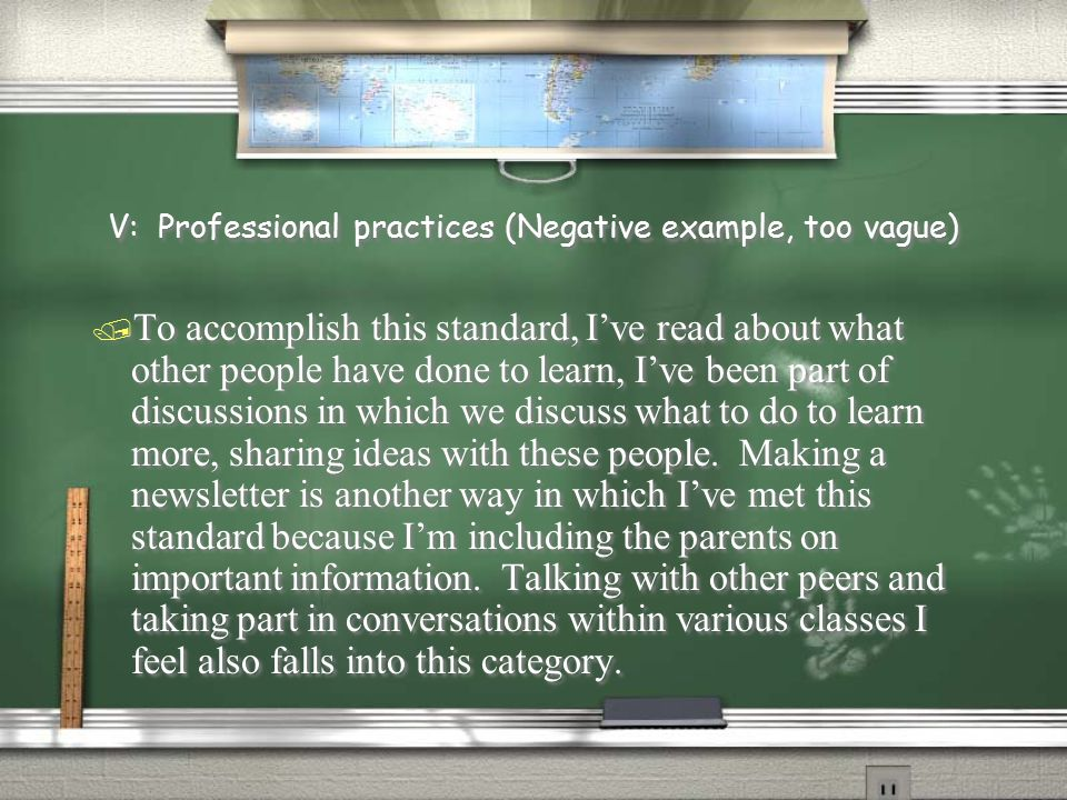 V: Professional practices (Negative example, too vague) / To accomplish this standard, I've read about what other people have done to learn, I've been part of discussions in which we discuss what to do to learn more, sharing ideas with these people.