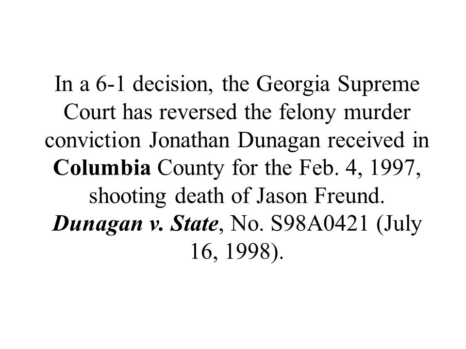 In a 6-1 decision, the Georgia Supreme Court has reversed the felony murder conviction Jonathan Dunagan received in Columbia County for the Feb.
