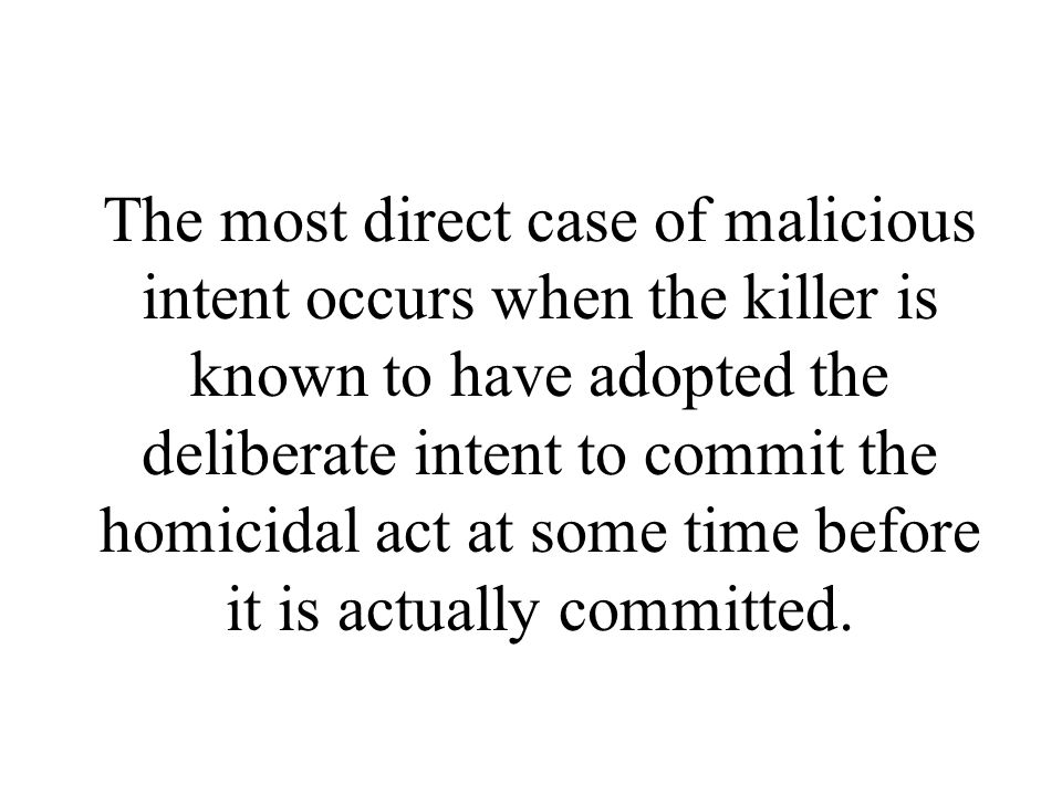 The most direct case of malicious intent occurs when the killer is known to have adopted the deliberate intent to commit the homicidal act at some time before it is actually committed.