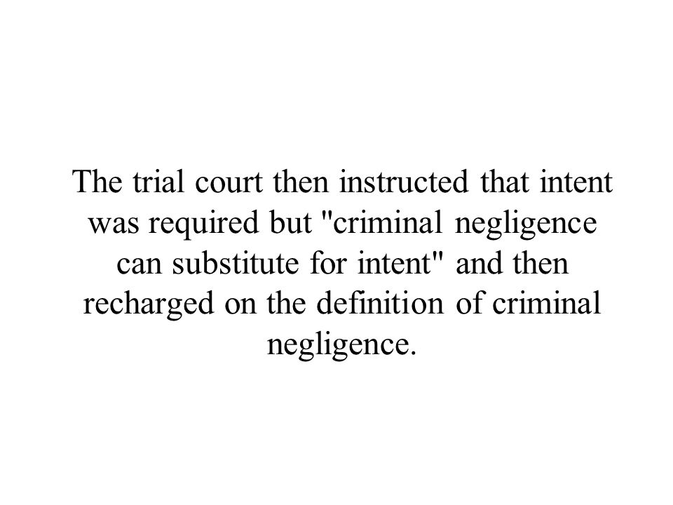 The trial court then instructed that intent was required but criminal negligence can substitute for intent and then recharged on the definition of criminal negligence.