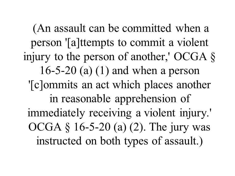 (An assault can be committed when a person [a]ttempts to commit a violent injury to the person of another, OCGA § 16-5-20 (a) (1) and when a person [c]ommits an act which places another in reasonable apprehension of immediately receiving a violent injury. OCGA § 16-5-20 (a) (2).