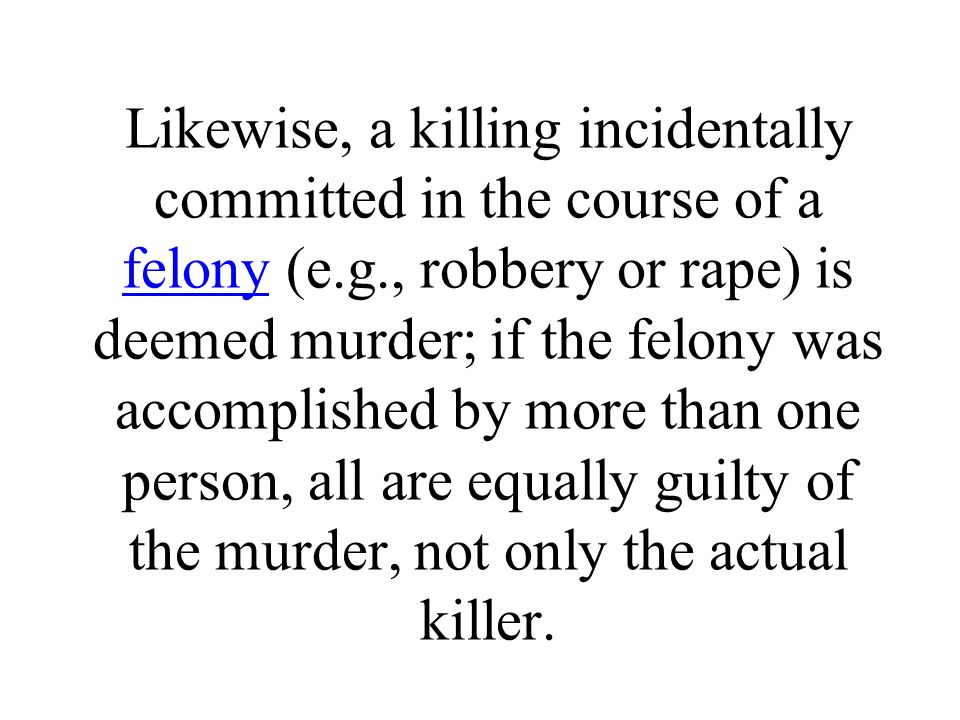 Likewise, a killing incidentally committed in the course of a felony (e.g., robbery or rape) is deemed murder; if the felony was accomplished by more than one person, all are equally guilty of the murder, not only the actual killer.