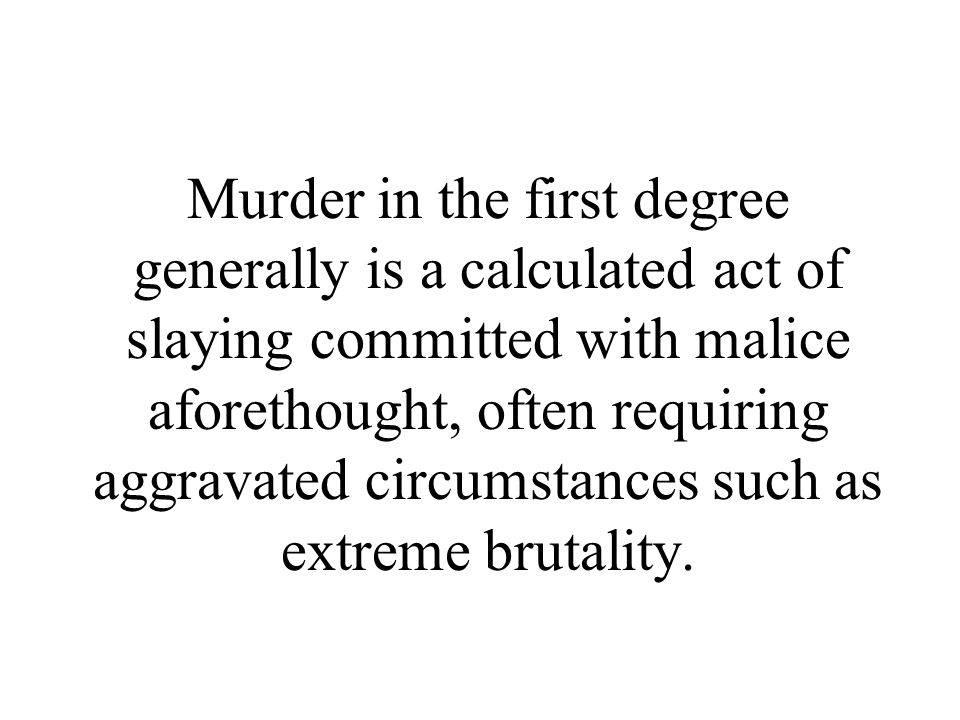Murder in the first degree generally is a calculated act of slaying committed with malice aforethought, often requiring aggravated circumstances such as extreme brutality.