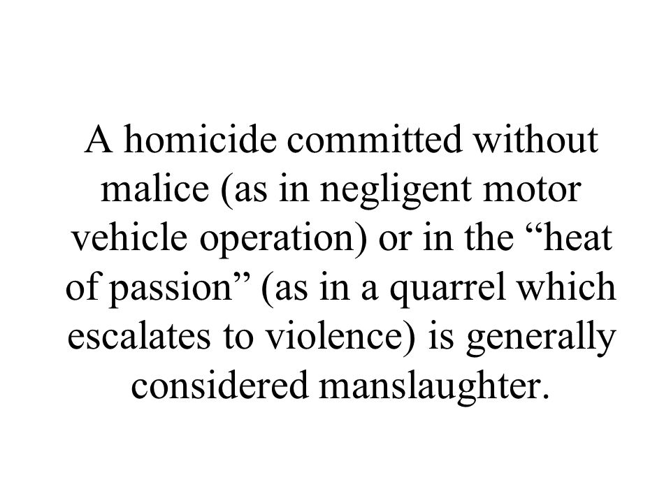 A homicide committed without malice (as in negligent motor vehicle operation) or in the heat of passion (as in a quarrel which escalates to violence) is generally considered manslaughter.