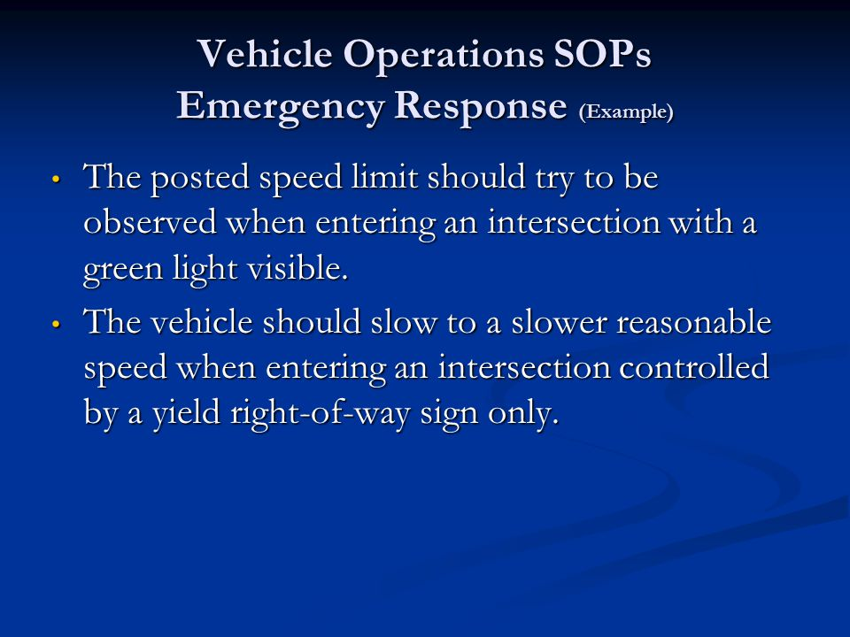 Vehicle Operations SOPs Emergency Response (Example) When responding to an emergency, the following conditions should apply: The driver/operator should use both audible and visual emergency warning devices, including lights and sirens.