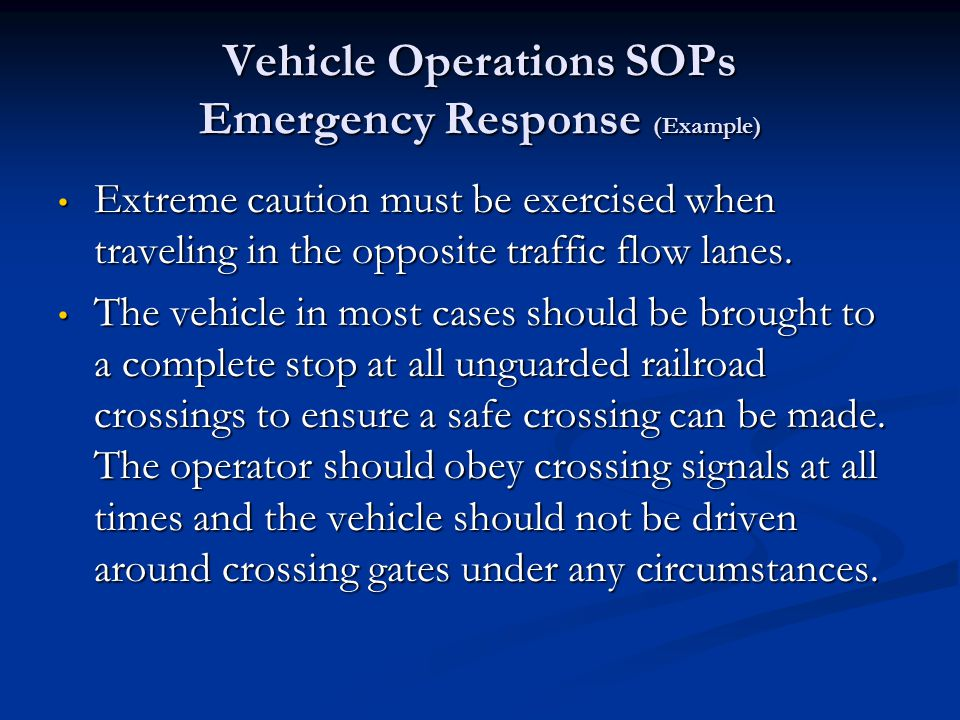 Vehicle Operations SOPs Emergency Response (Example) The vehicle in most cases should be brought to a complete stop at all intersections that are visibly obstructed in any manner – i.e.