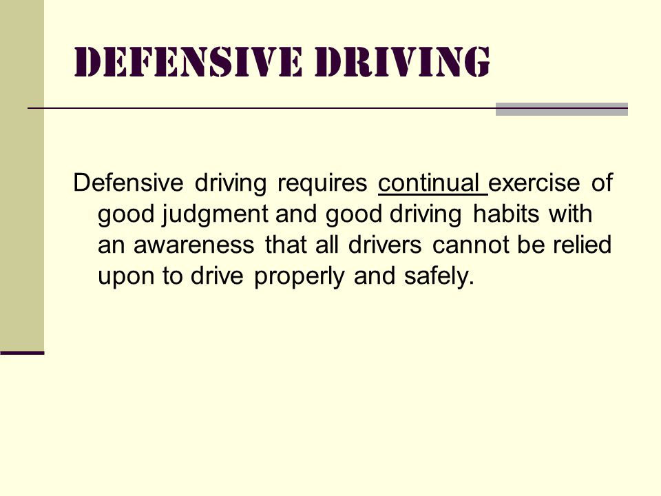 DEFENSIVE DRIVING Defensive driving means doing everything reasonably possible to avoid being involved in a preventable accident, regardless of what the law is, what the other driver does, or adverse weather conditions.