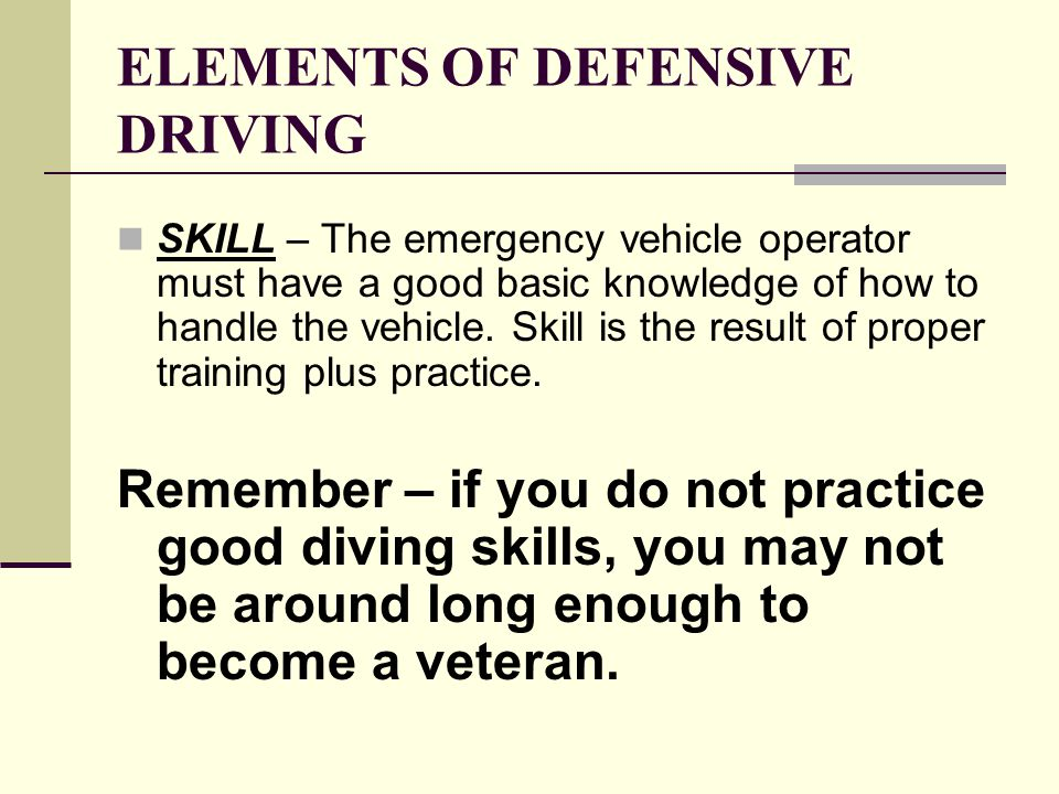 ELEMENTS OF DEFENSIVE DRIVING STAY CALM – It is critically important that the emergency vehicle operator remain calm and drive in a safe manner.