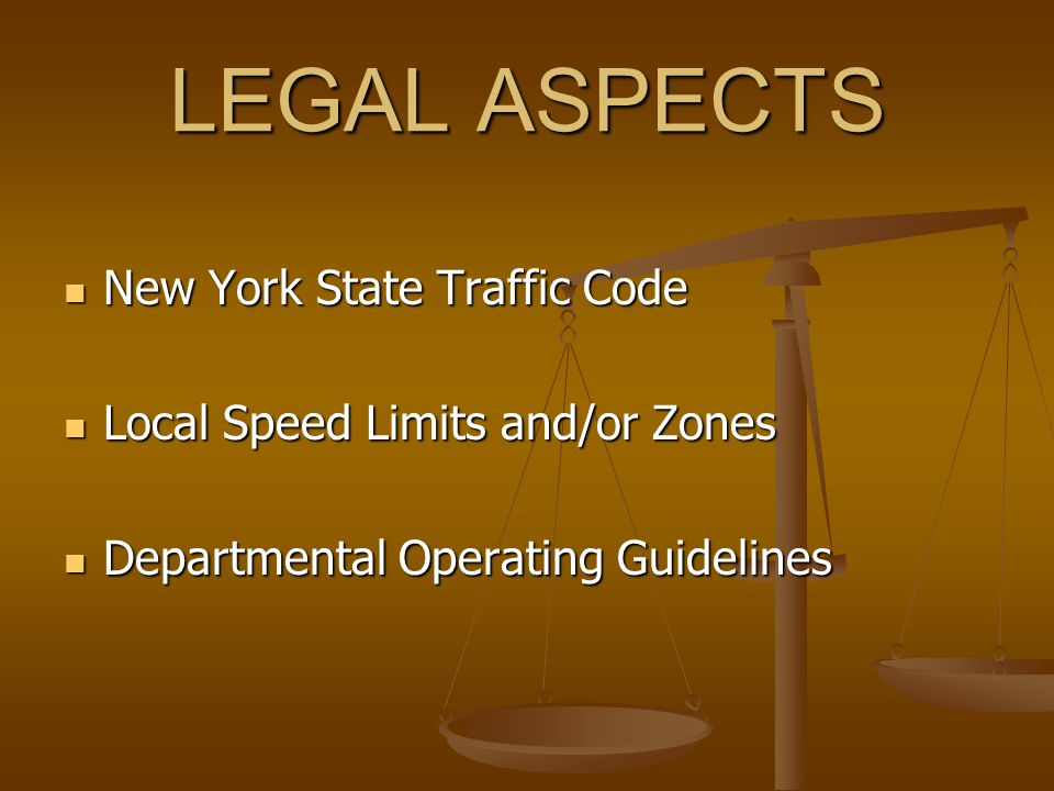 LEGAL ASPECTS New York State Traffic Code New York State Traffic Code Local Speed Limits and/or Zones Local Speed Limits and/or Zones Departmental Operating Guidelines Departmental Operating Guidelines