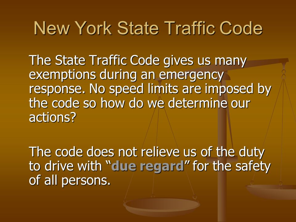 New York State Traffic Code We are subject to all traffic codes unless an exemption applies We are subject to all traffic codes unless an exemption applies Exemptions only apply when operating on an emergency Exemptions only apply when operating on an emergency Regardless, you can still be held civilly or criminally liable for your actions if an accident occurs and property damage, injury, or loss of life results Regardless, you can still be held civilly or criminally liable for your actions if an accident occurs and property damage, injury, or loss of life results