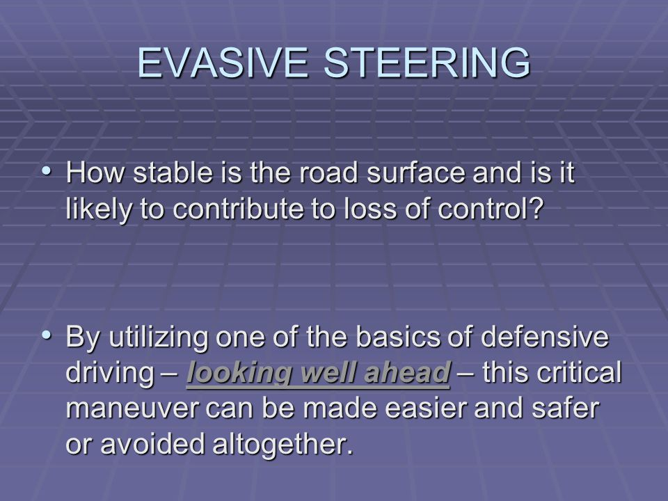 EVASIVE STEERING Evasive steering means a sudden or extreme change in the vehicle's direction.