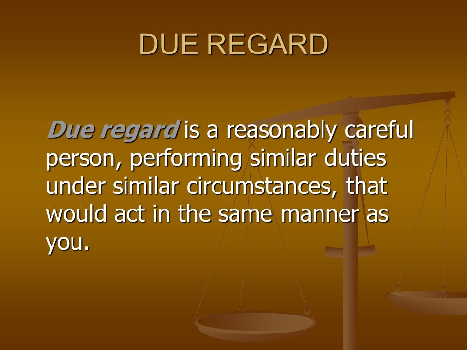 DUE REGARD Due regard is a reasonably careful person, performing similar duties under similar circumstances, that would act in the same manner as you.