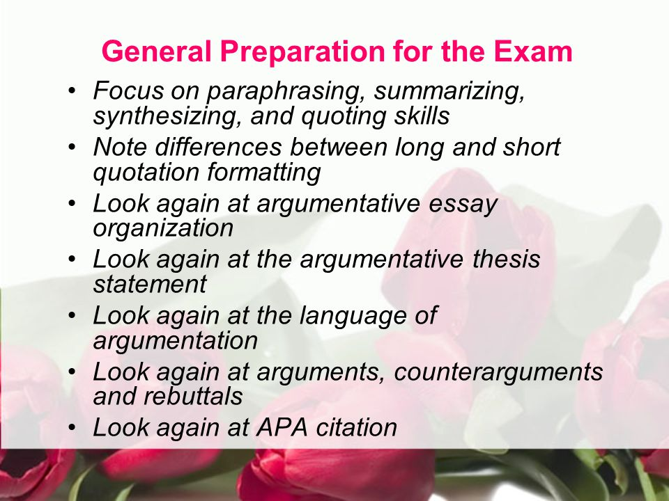 General Preparation for the Exam Focus on paraphrasing, summarizing, synthesizing, and quoting skills Note differences between long and short quotation formatting Look again at argumentative essay organization Look again at the argumentative thesis statement Look again at the language of argumentation Look again at arguments, counterarguments and rebuttals Look again at APA citation