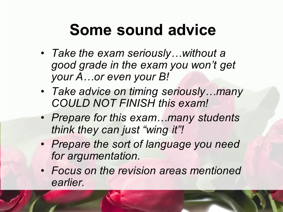Some sound advice Take the exam seriously…without a good grade in the exam you won't get your A…or even your B.