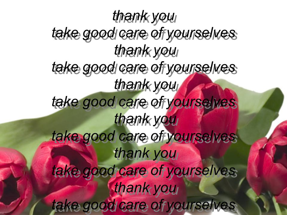 thank you take good care of yourselves thank you take good care of yourselves thank you take good care of yourselves