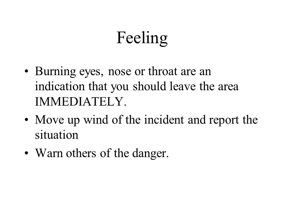Feeling Burning eyes, nose or throat are an indication that you should leave the area IMMEDIATELY.