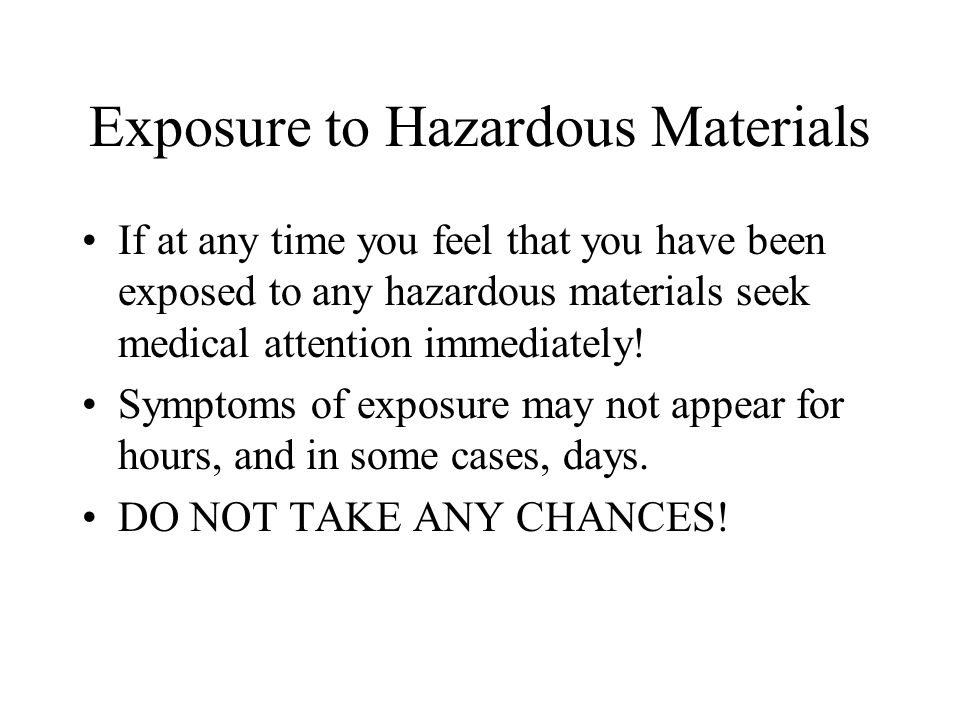Exposure to Hazardous Materials If at any time you feel that you have been exposed to any hazardous materials seek medical attention immediately.