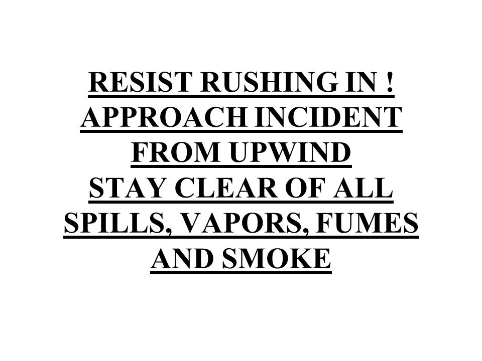 RESIST RUSHING IN ! APPROACH INCIDENT FROM UPWIND STAY CLEAR OF ALL SPILLS, VAPORS, FUMES AND SMOKE