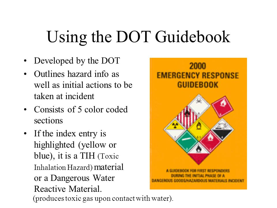 Using the DOT Guidebook Developed by the DOT Outlines hazard info as well as initial actions to be taken at incident Consists of 5 color coded sections If the index entry is highlighted (yellow or blue), it is a TIH (Toxic Inhalation Hazard) material or a Dangerous Water Reactive Material.