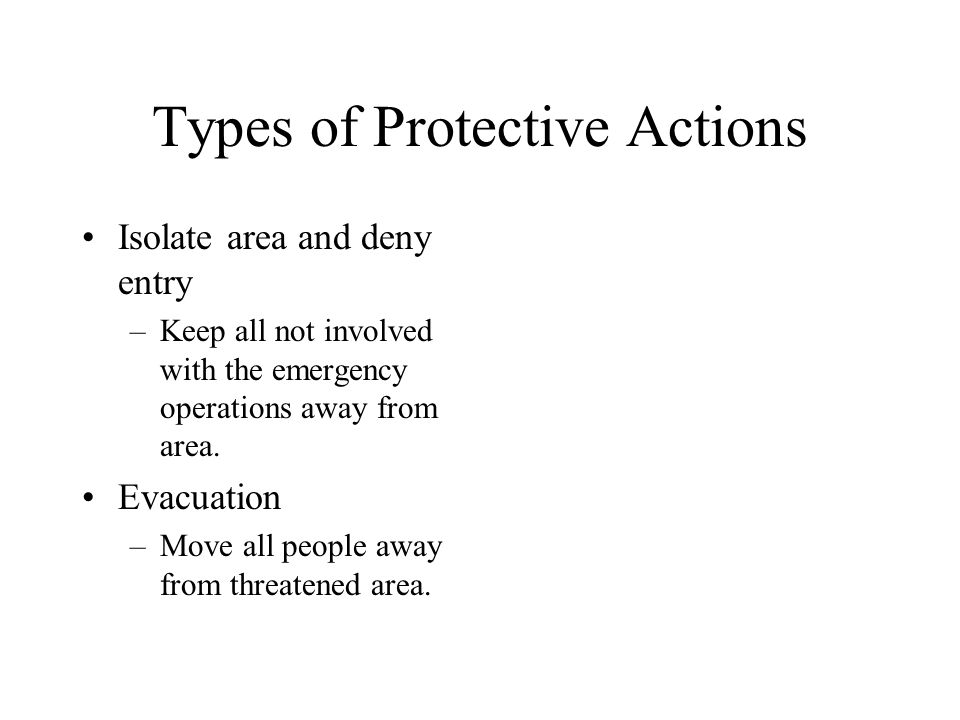 Types of Protective Actions Isolate area and deny entry –Keep all not involved with the emergency operations away from area.