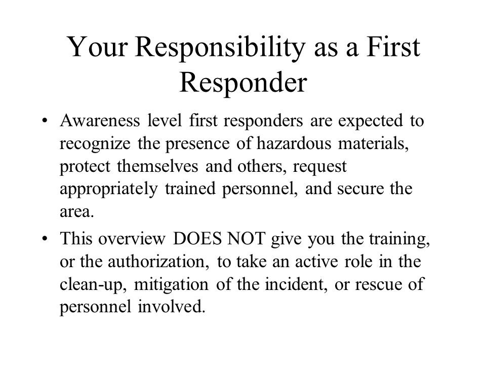 Your Responsibility as a First Responder Awareness level first responders are expected to recognize the presence of hazardous materials, protect themselves and others, request appropriately trained personnel, and secure the area.