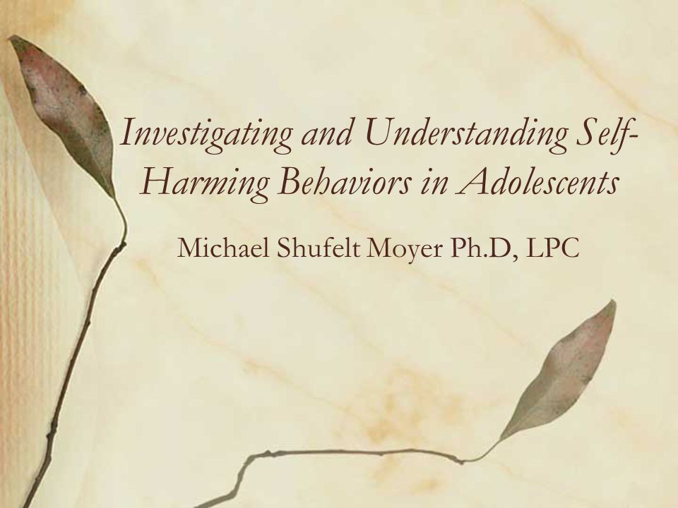 Investigating and Understanding Self- Harming Behaviors in Adolescents Michael Shufelt Moyer Ph.D, LPC