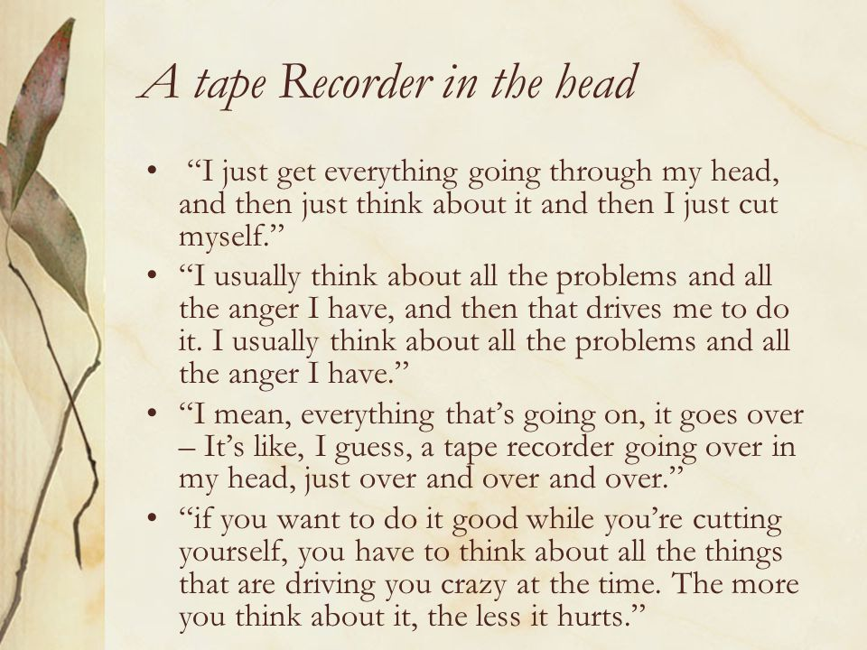 "A tape Recorder in the head ""I just get everything going through my head, and then just think about it and then I just cut myself."" ""I usually think a"