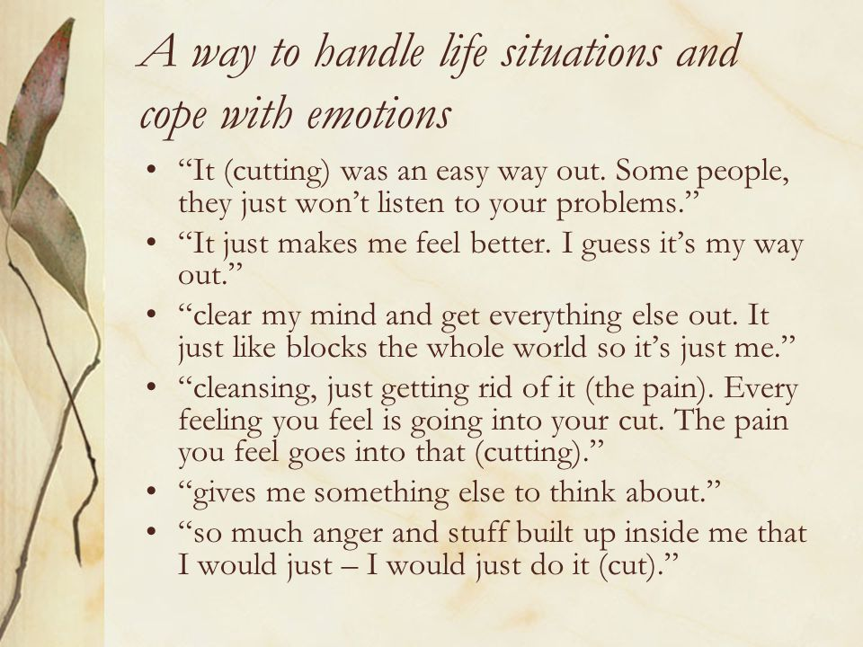 A way to handle life situations and cope with emotions It (cutting) was an easy way out.