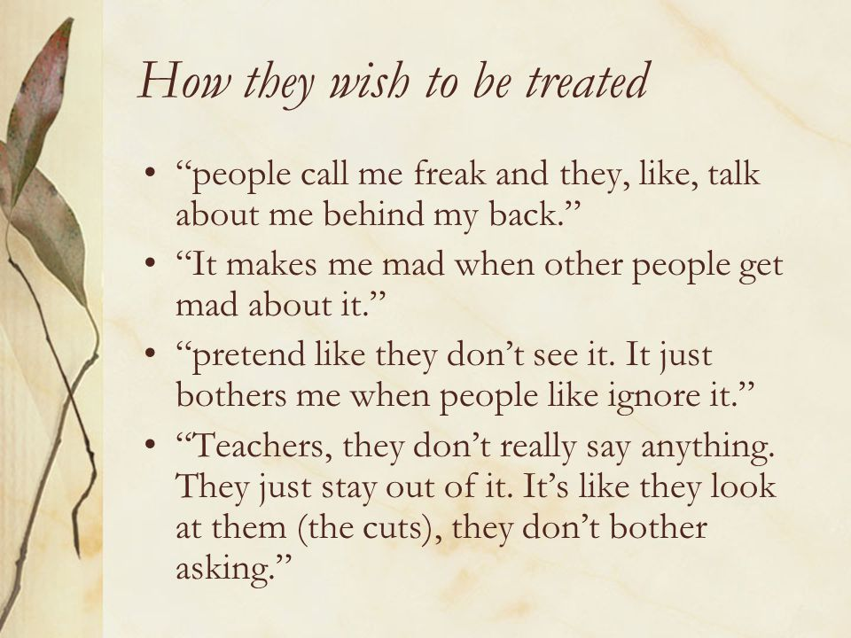 "How they wish to be treated ""people call me freak and they, like, talk about me behind my back."" ""It makes me mad when other people get mad about it."""