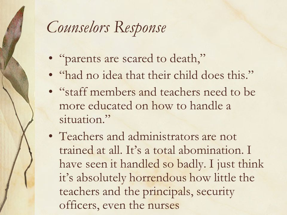 "Counselors Response ""parents are scared to death,"" ""had no idea that their child does this."" ""staff members and teachers need to be more educated on h"
