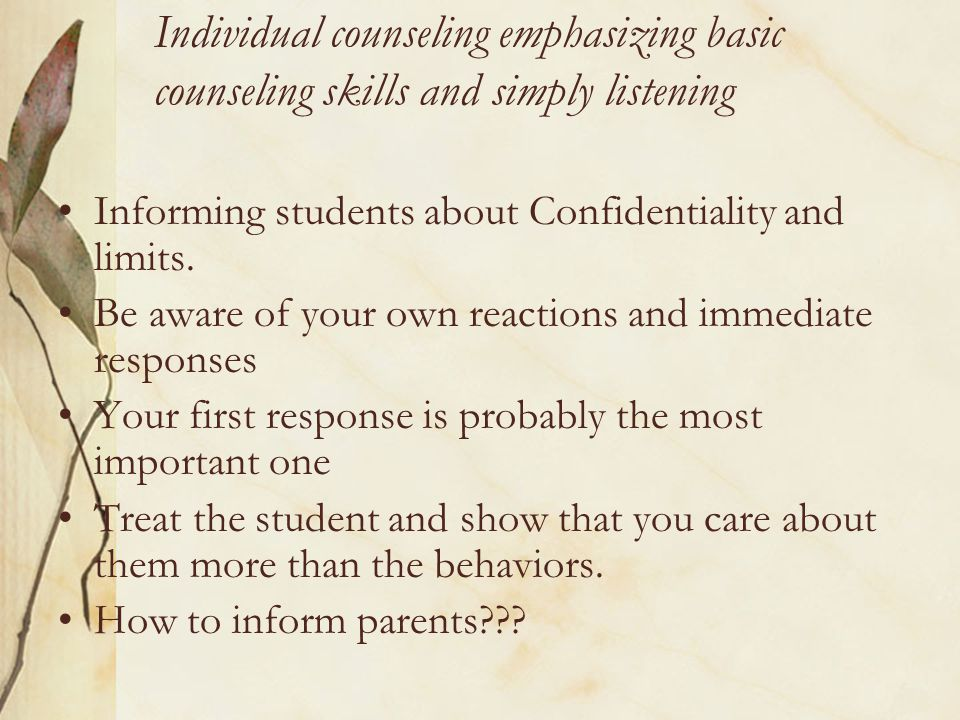 Individual counseling emphasizing basic counseling skills and simply listening Informing students about Confidentiality and limits.