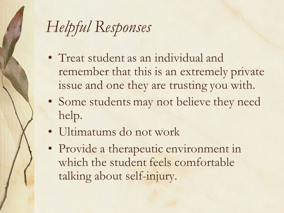Helpful Responses Treat student as an individual and remember that this is an extremely private issue and one they are trusting you with.