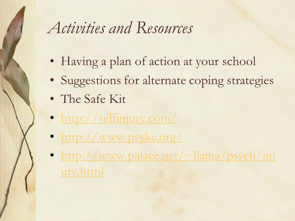 Activities and Resources Having a plan of action at your school Suggestions for alternate coping strategies The Safe Kit http://selfinjury.com/ http://www.psyke.org/ http://www.palace.net/~llama/psych/inj ury.htmlhttp://www.palace.net/~llama/psych/inj ury.html