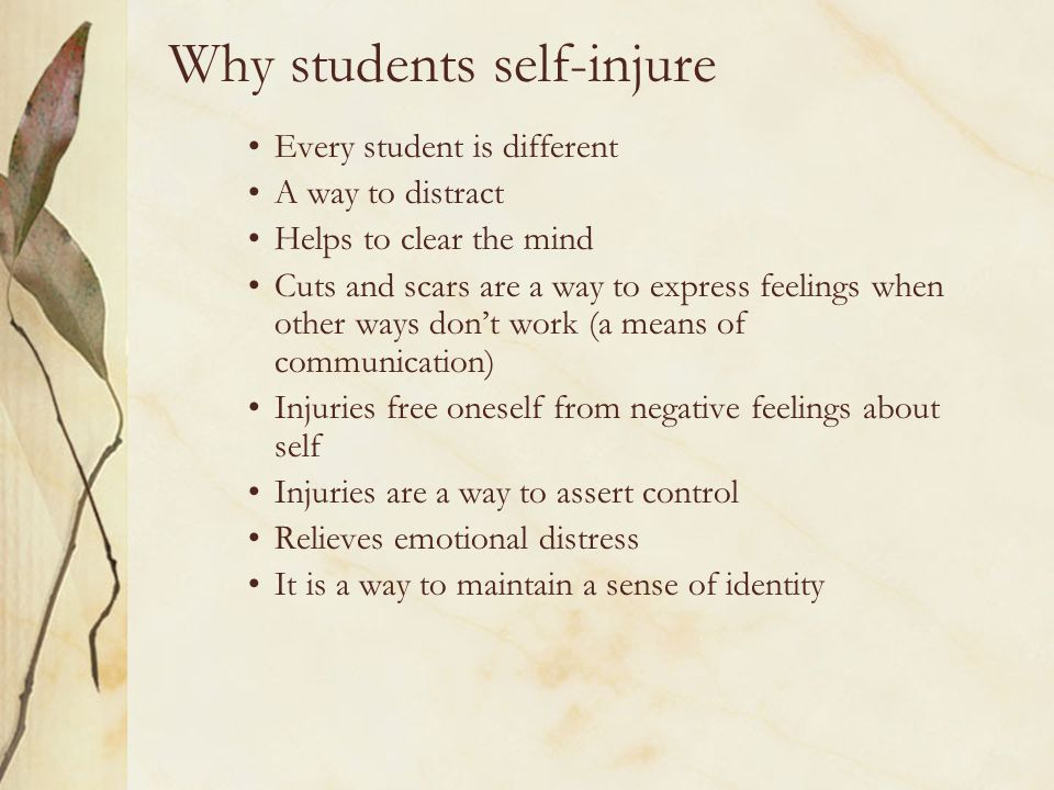 Why students self-injure Every student is different A way to distract Helps to clear the mind Cuts and scars are a way to express feelings when other
