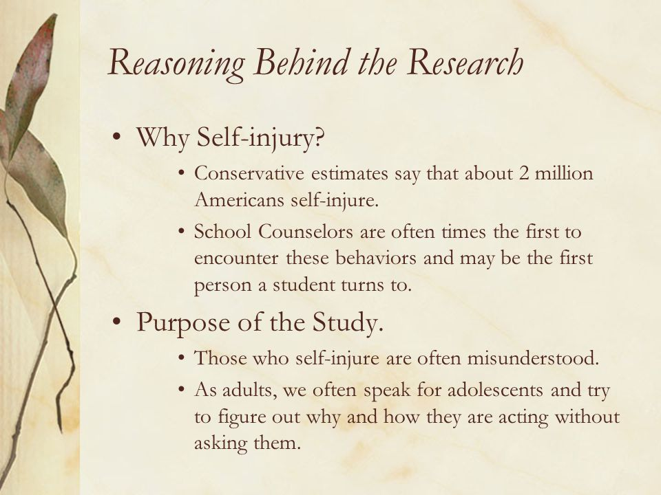 Reasoning Behind the Research Why Self-injury? Conservative estimates say that about 2 million Americans self-injure. School Counselors are often time