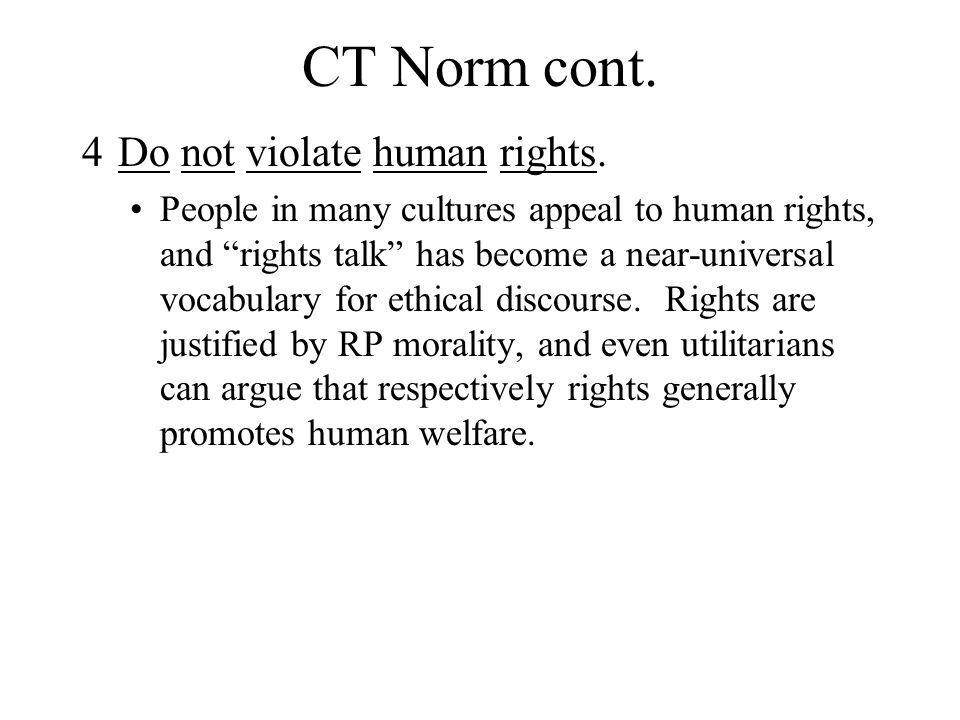 "CT Norm cont. 4Do not violate human rights. People in many cultures appeal to human rights, and ""rights talk"" has become a near-universal vocabulary f"