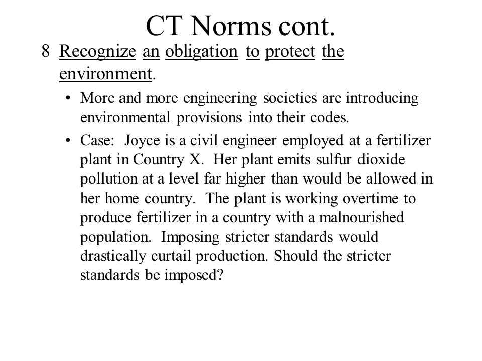 CT Norms cont. 8Recognize an obligation to protect the environment. More and more engineering societies are introducing environmental provisions into